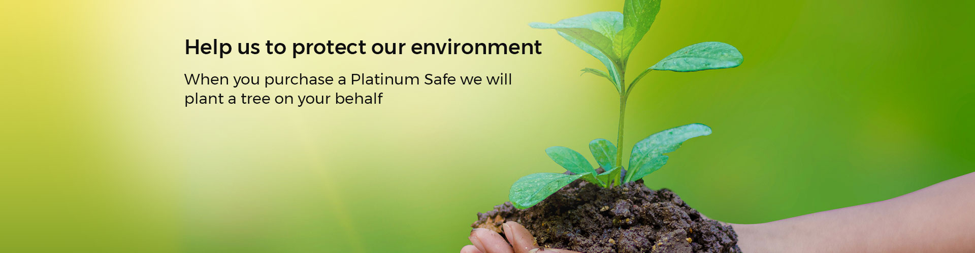 Help us protect the environment. When you purchase a Platinum Safe we will plant a tree on your behalf